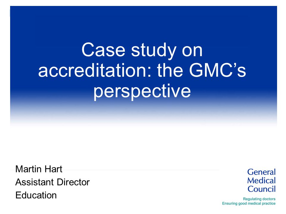 Martin Hart Assistant Director Education Case study on accreditation: the GMC's perspective