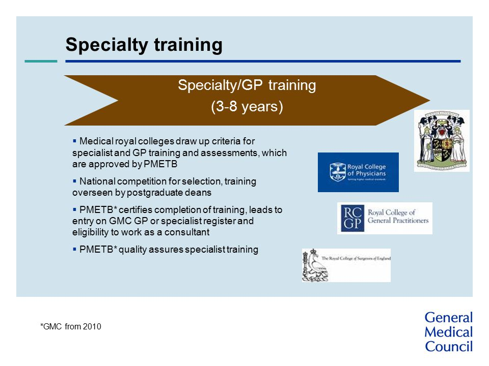 Specialty training Specialty/GP training (3-8 years)  Medical royal colleges draw up criteria for specialist and GP training and assessments, which are approved by PMETB  National competition for selection, training overseen by postgraduate deans  PMETB* certifies completion of training, leads to entry on GMC GP or specialist register and eligibility to work as a consultant  PMETB* quality assures specialist training *GMC from 2010