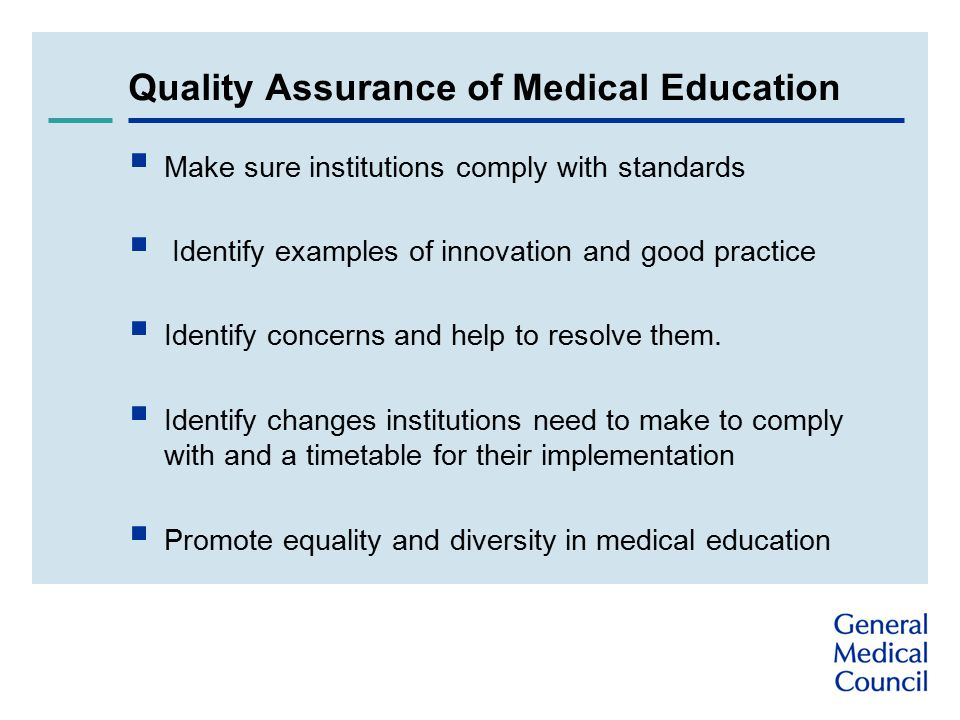 Quality Assurance of Medical Education  Make sure institutions comply with standards  Identify examples of innovation and good practice  Identify concerns and help to resolve them.