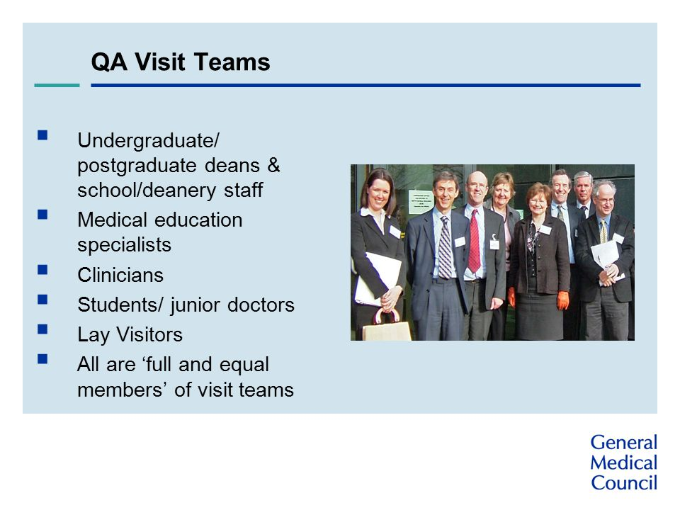 QA Visit Teams  Undergraduate/ postgraduate deans & school/deanery staff  Medical education specialists  Clinicians  Students/ junior doctors  Lay Visitors  All are 'full and equal members' of visit teams