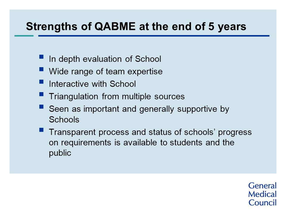 Strengths of QABME at the end of 5 years  In depth evaluation of School  Wide range of team expertise  Interactive with School  Triangulation from multiple sources  Seen as important and generally supportive by Schools  Transparent process and status of schools' progress on requirements is available to students and the public