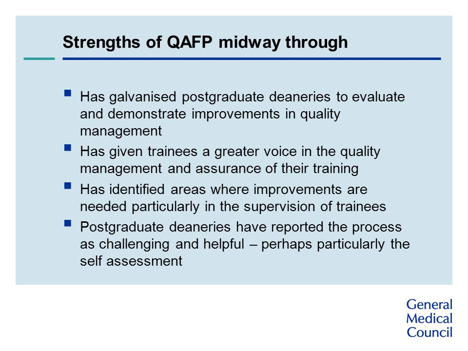 Strengths of QAFP midway through  Has galvanised postgraduate deaneries to evaluate and demonstrate improvements in quality management  Has given trainees a greater voice in the quality management and assurance of their training  Has identified areas where improvements are needed particularly in the supervision of trainees  Postgraduate deaneries have reported the process as challenging and helpful – perhaps particularly the self assessment