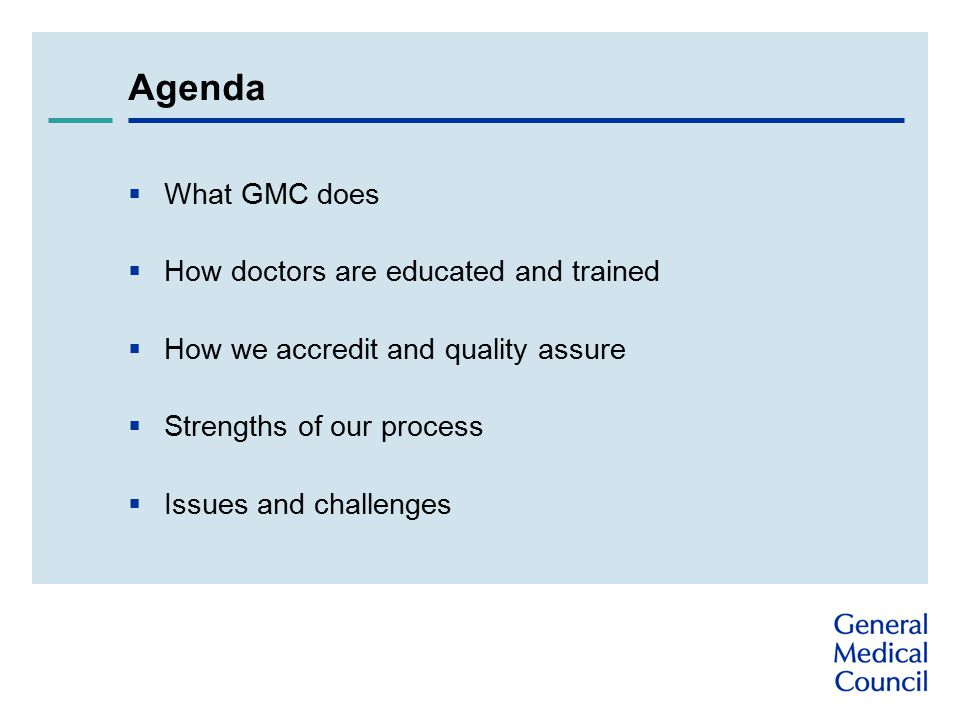 Agenda  What GMC does  How doctors are educated and trained  How we accredit and quality assure  Strengths of our process  Issues and challenges