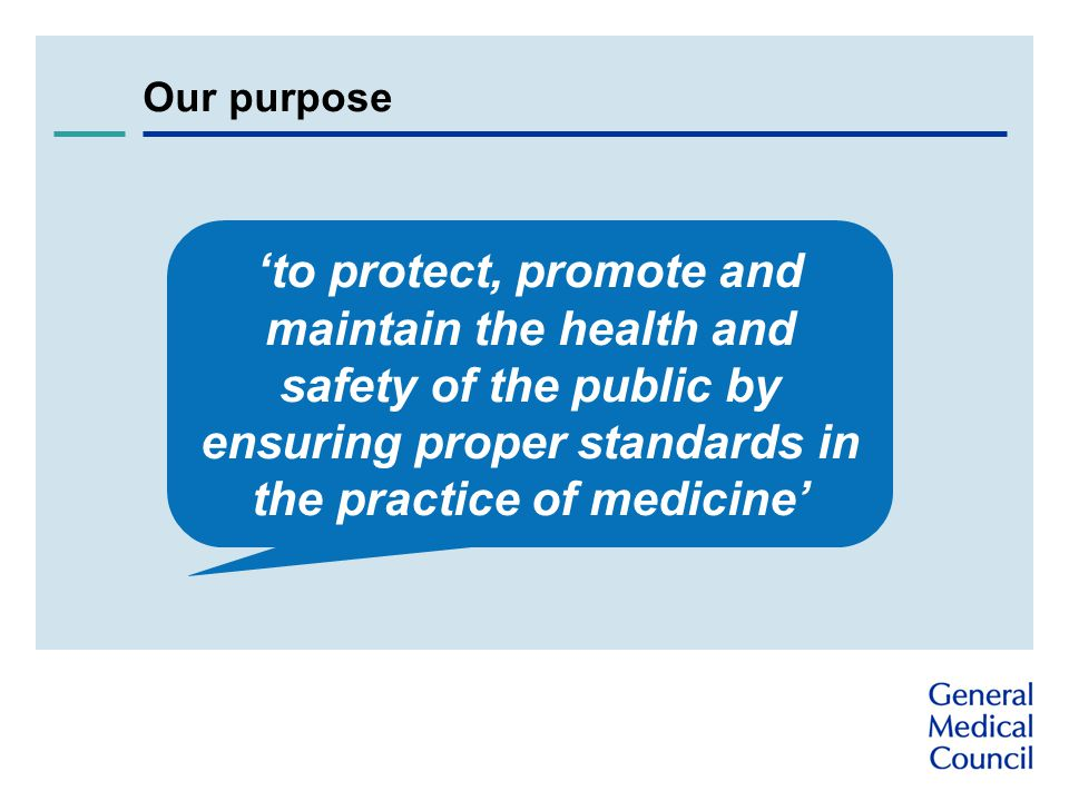 Our purpose 'to protect, promote and maintain the health and safety of the public by ensuring proper standards in the practice of medicine'