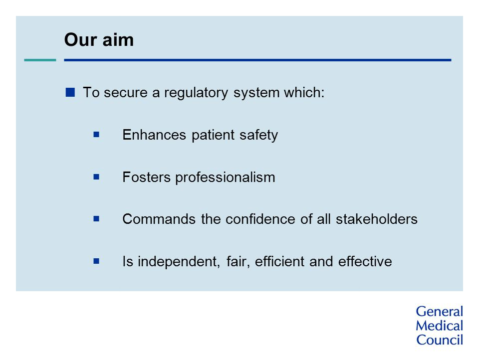 Our aim  To secure a regulatory system which:  Enhances patient safety  Fosters professionalism  Commands the confidence of all stakeholders  Is independent, fair, efficient and effective