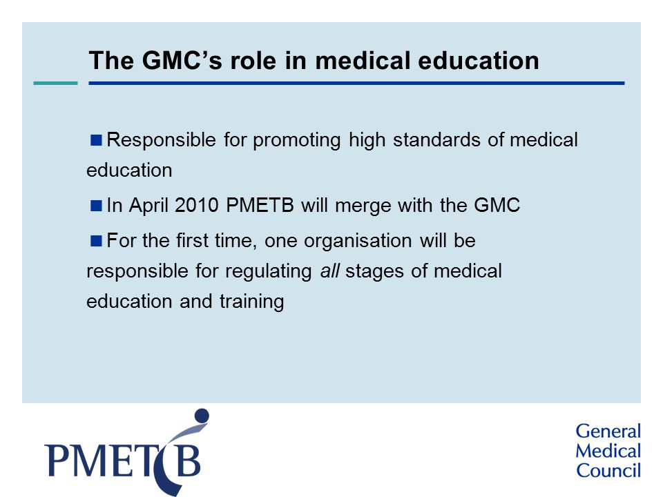 The GMC's role in medical education  Responsible for promoting high standards of medical education  In April 2010 PMETB will merge with the GMC  For the first time, one organisation will be responsible for regulating all stages of medical education and training