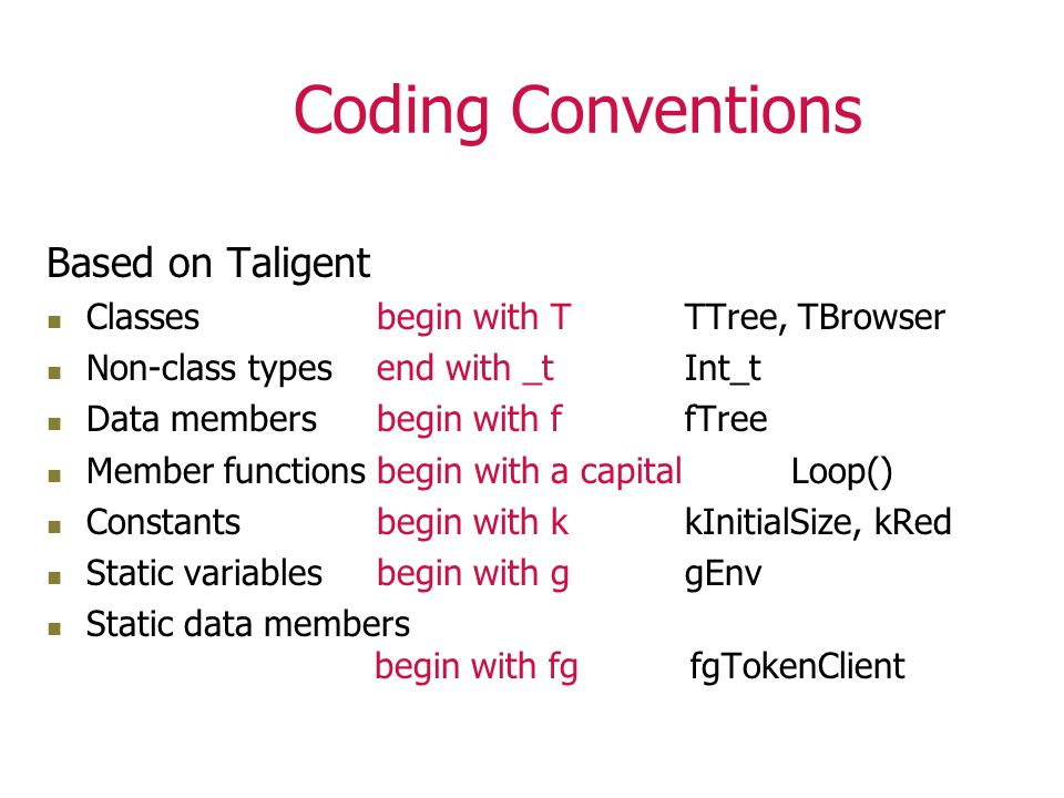 Coding Conventions Based on Taligent Classes begin with T TTree, TBrowser Non-class types end with _t Int_t Data members begin with ffTree Member functions begin with a capital Loop() Constants begin with k kInitialSize, kRed Static variables begin with g gEnv Static data members begin with fg fgTokenClient