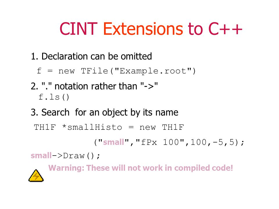CINT Extensions to C++ 1. Declaration can be omitted f = new TFile( Example.root ) 2.