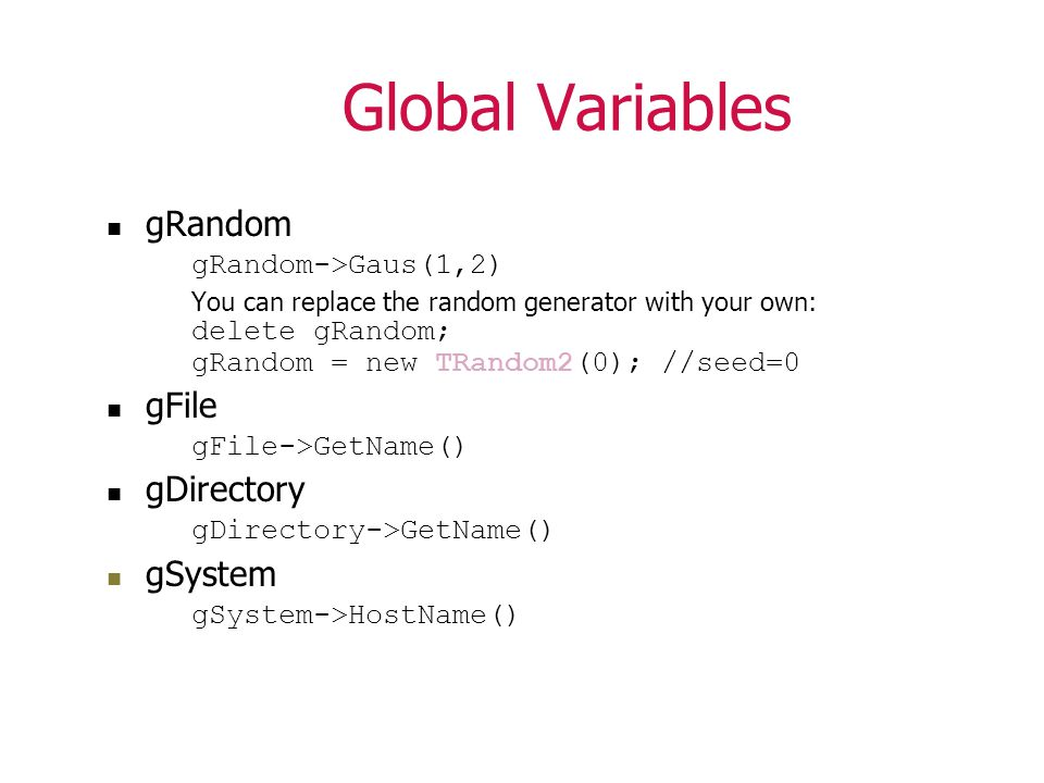 Global Variables gRandom gRandom->Gaus(1,2) You can replace the random generator with your own: delete gRandom; gRandom = new TRandom2(0); //seed=0 gFile gFile->GetName() gDirectory gDirectory->GetName() gSystem gSystem->HostName()