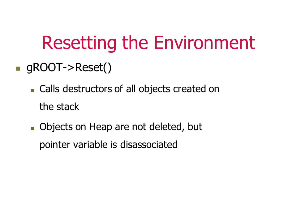 Resetting the Environment gROOT->Reset() Calls destructors of all objects created on the stack Objects on Heap are not deleted, but pointer variable is disassociated