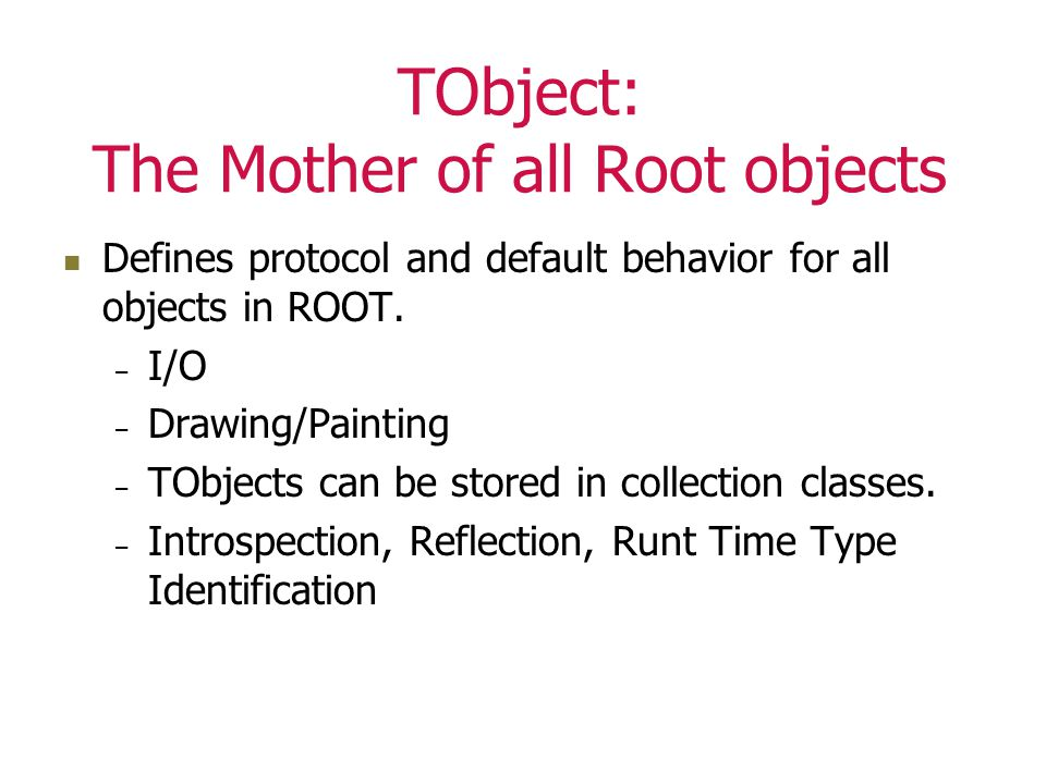 TObject: The Mother of all Root objects Defines protocol and default behavior for all objects in ROOT.