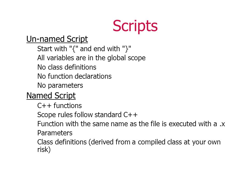Scripts Un-named Script Start with { and end with } All variables are in the global scope No class definitions No function declarations No parameters Named Script C++ functions Scope rules follow standard C++ Function with the same name as the file is executed with a.x Parameters Class definitions (derived from a compiled class at your own risk)