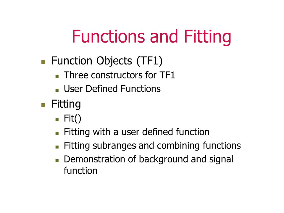 Functions and Fitting Function Objects (TF1) Three constructors for TF1 User Defined Functions Fitting Fit() Fitting with a user defined function Fitting subranges and combining functions Demonstration of background and signal function