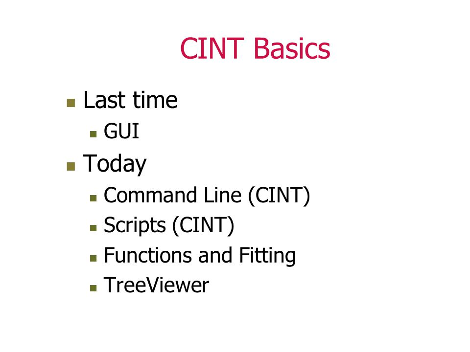 CINT Basics Last time GUI Today Command Line (CINT) Scripts (CINT) Functions and Fitting TreeViewer