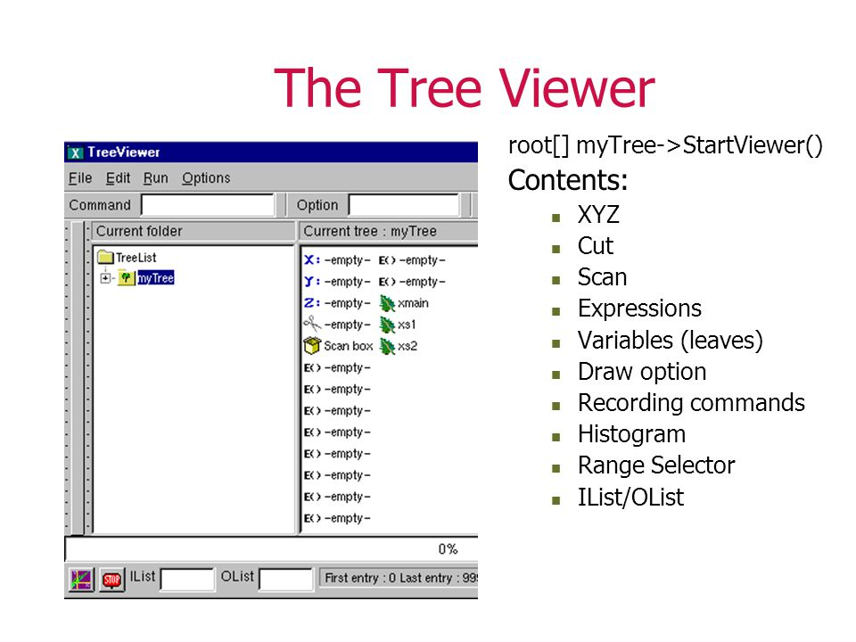 The Tree Viewer root[] myTree->StartViewer() Contents: XYZ Cut Scan Expressions Variables (leaves) Draw option Recording commands Histogram Range Selector IList/OList