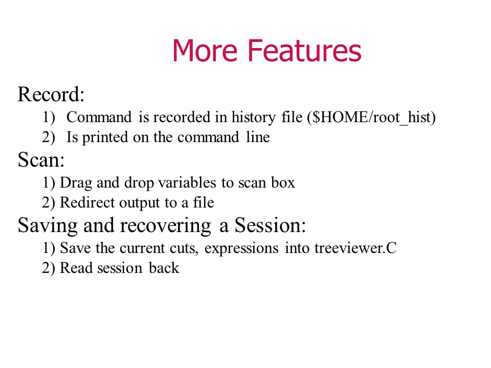 More Features Record: 1)Command is recorded in history file ($HOME/root_hist) 2)Is printed on the command line Scan: 1) Drag and drop variables to scan box 2) Redirect output to a file Saving and recovering a Session: 1) Save the current cuts, expressions into treeviewer.C 2) Read session back