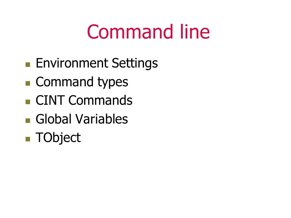 Command line Environment Settings Command types CINT Commands Global Variables TObject
