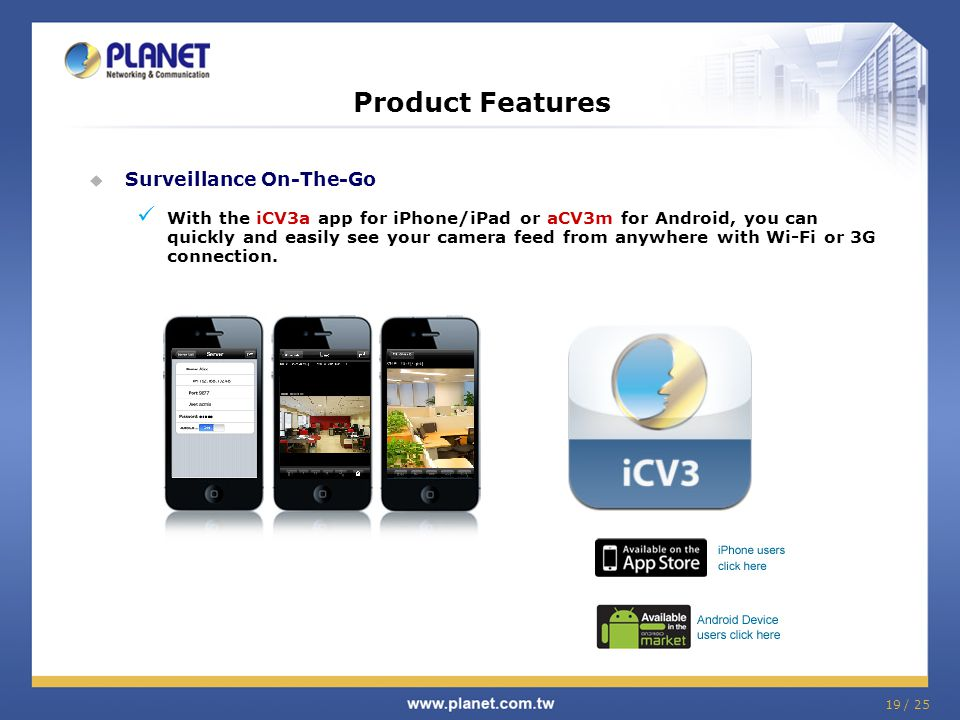 Product Features  Surveillance On-The-Go With the iCV3a app for iPhone/iPad or aCV3m for Android, you can quickly and easily see your camera feed from anywhere with Wi-Fi or 3G connection.