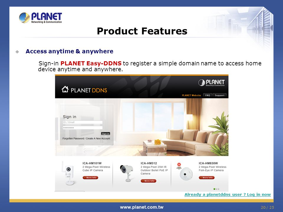  Access anytime & anywhere Sign-in PLANET Easy-DDNS to register a simple domain name to access home device anytime and anywhere.