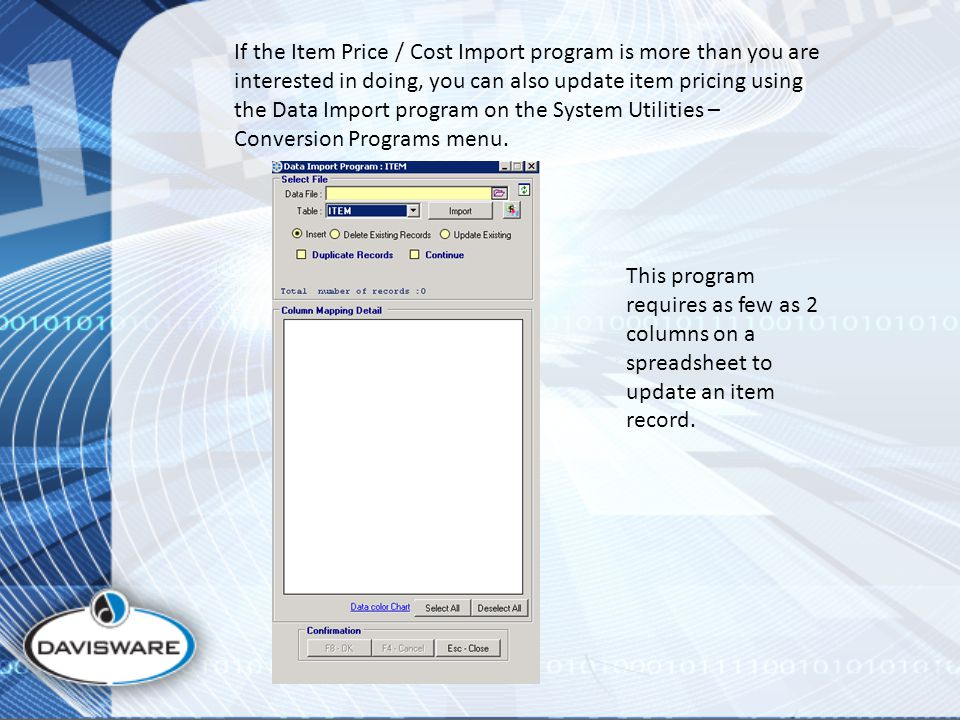 If the Item Price / Cost Import program is more than you are interested in doing, you can also update item pricing using the Data Import program on the System Utilities – Conversion Programs menu.