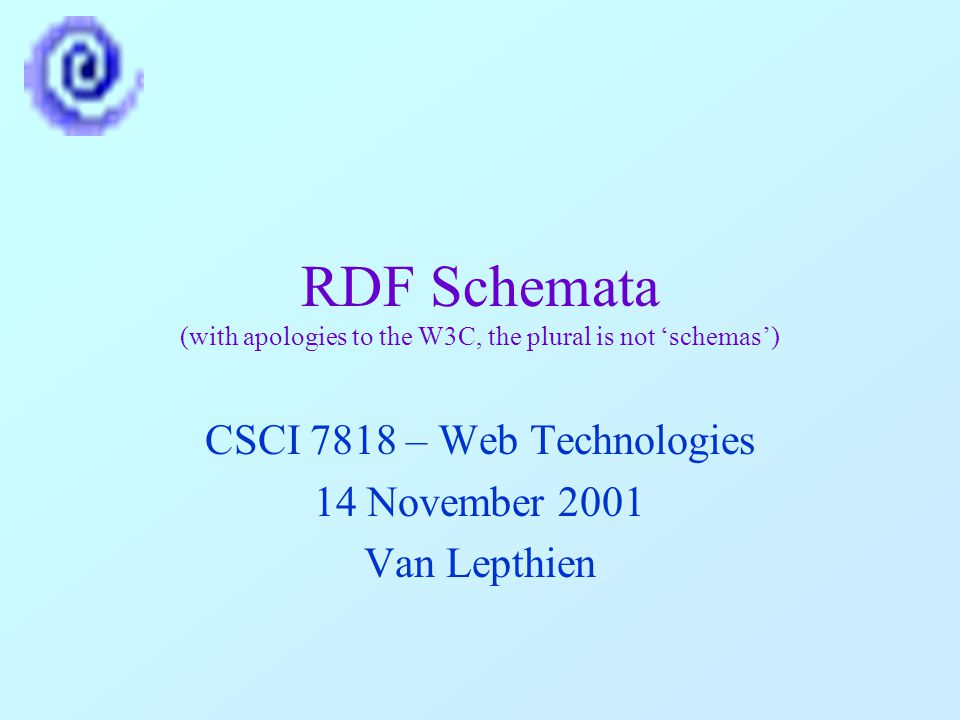 RDF Schemata (with apologies to the W3C, the plural is not 'schemas') CSCI 7818 – Web Technologies 14 November 2001 Van Lepthien