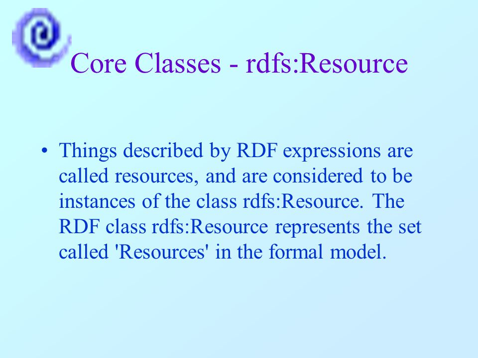 Core Classes - rdfs:Resource Things described by RDF expressions are called resources, and are considered to be instances of the class rdfs:Resource.