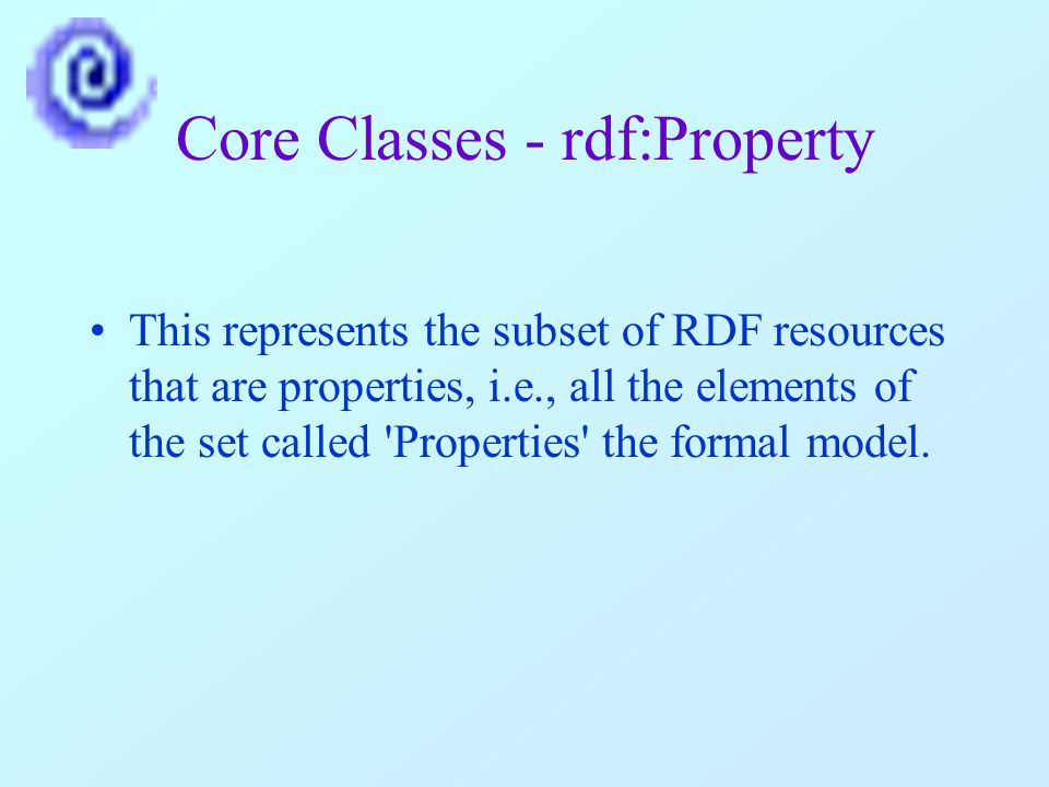 Core Classes - rdf:Property This represents the subset of RDF resources that are properties, i.e., all the elements of the set called Properties the formal model.