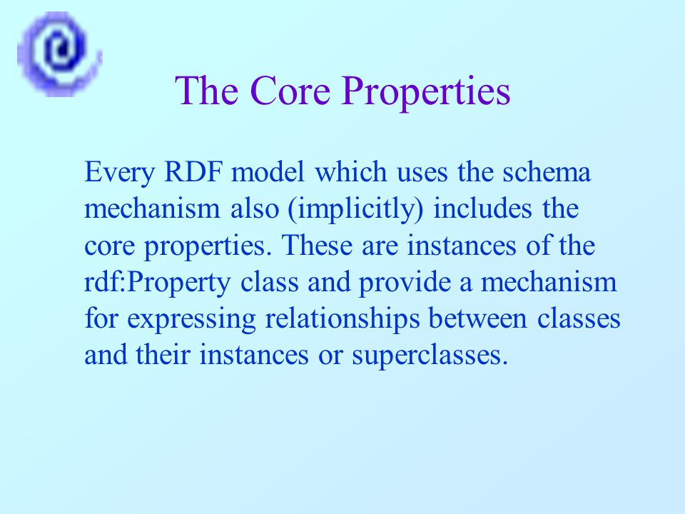 The Core Properties Every RDF model which uses the schema mechanism also (implicitly) includes the core properties.