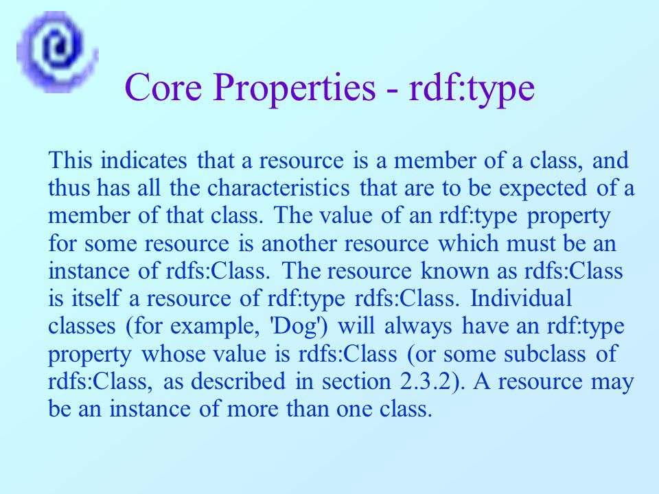 Core Properties - rdf:type This indicates that a resource is a member of a class, and thus has all the characteristics that are to be expected of a member of that class.