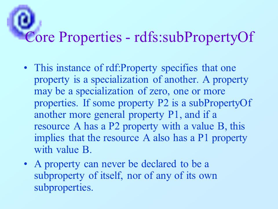 Core Properties - rdfs:subPropertyOf This instance of rdf:Property specifies that one property is a specialization of another.