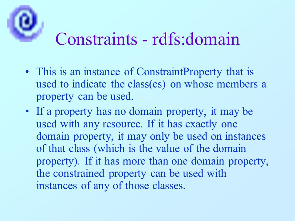 Constraints - rdfs:domain This is an instance of ConstraintProperty that is used to indicate the class(es) on whose members a property can be used.