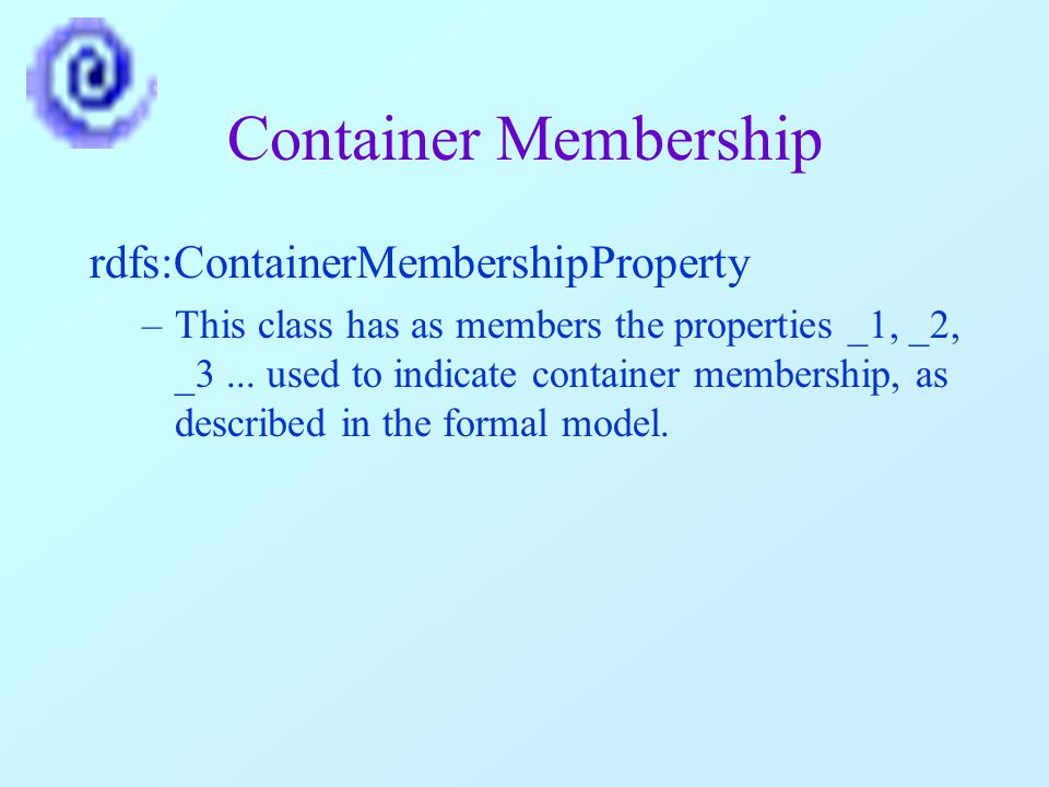 Container Membership rdfs:ContainerMembershipProperty –This class has as members the properties _1, _2, _3...