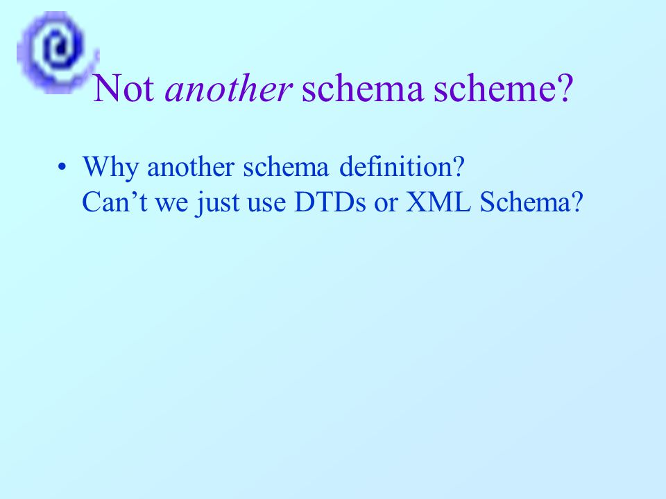 Not another schema scheme Why another schema definition Can't we just use DTDs or XML Schema