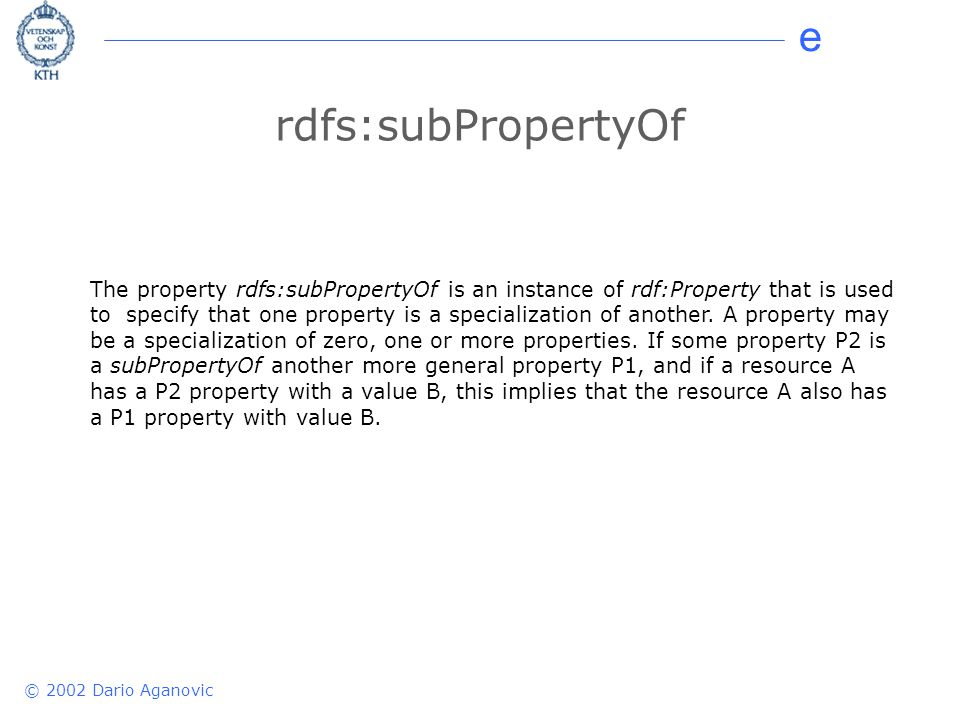 e © 2002 Dario Aganovic rdfs:subPropertyOf The property rdfs:subPropertyOf is an instance of rdf:Property that is used to specify that one property is a specialization of another.
