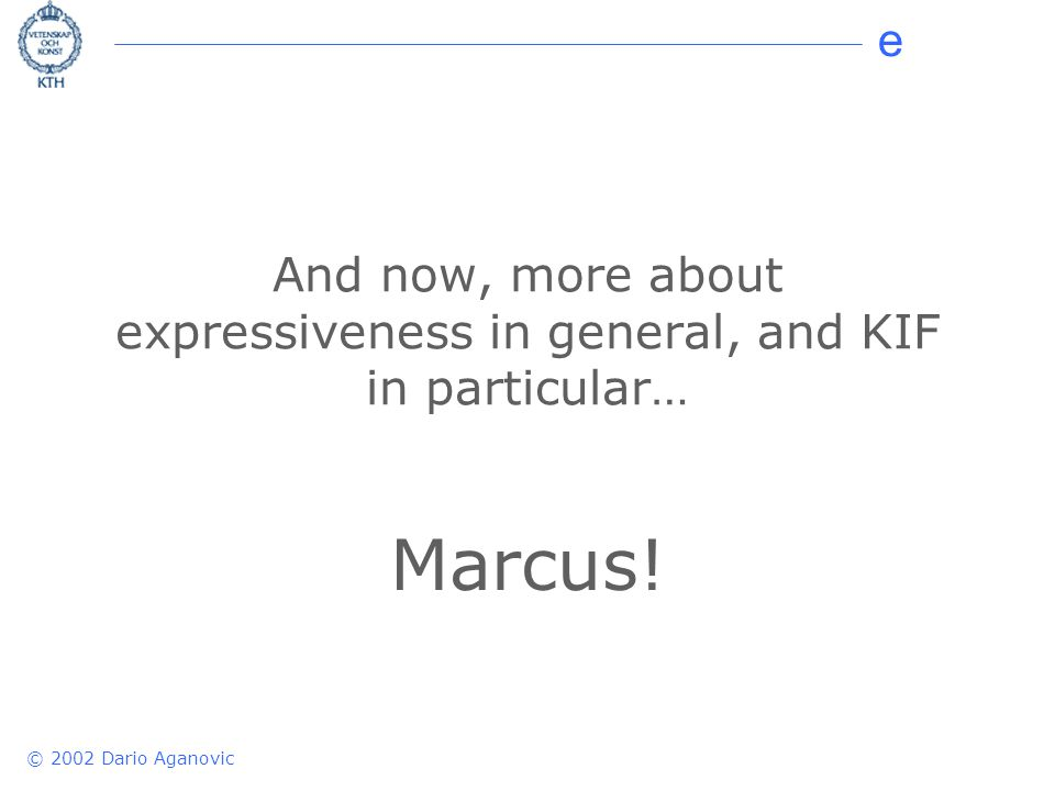 e © 2002 Dario Aganovic And now, more about expressiveness in general, and KIF in particular… Marcus!