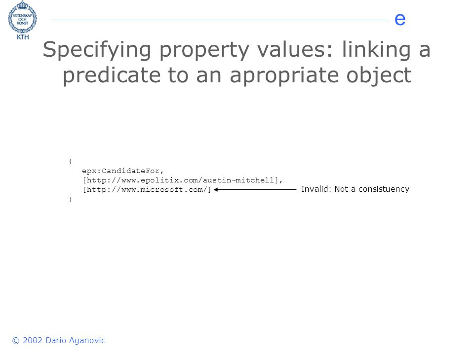 e © 2002 Dario Aganovic Specifying property values: linking a predicate to an apropriate object { epx:CandidateFor, [  [  } Invalid: Not a consistuency