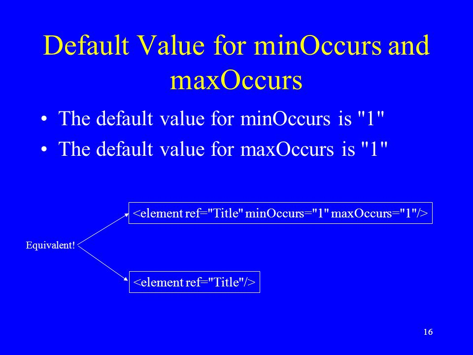 16 Default Value for minOccurs and maxOccurs The default value for minOccurs is 1 The default value for maxOccurs is 1 Equivalent!