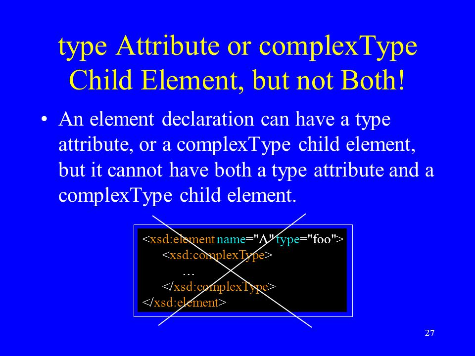 27 type Attribute or complexType Child Element, but not Both.