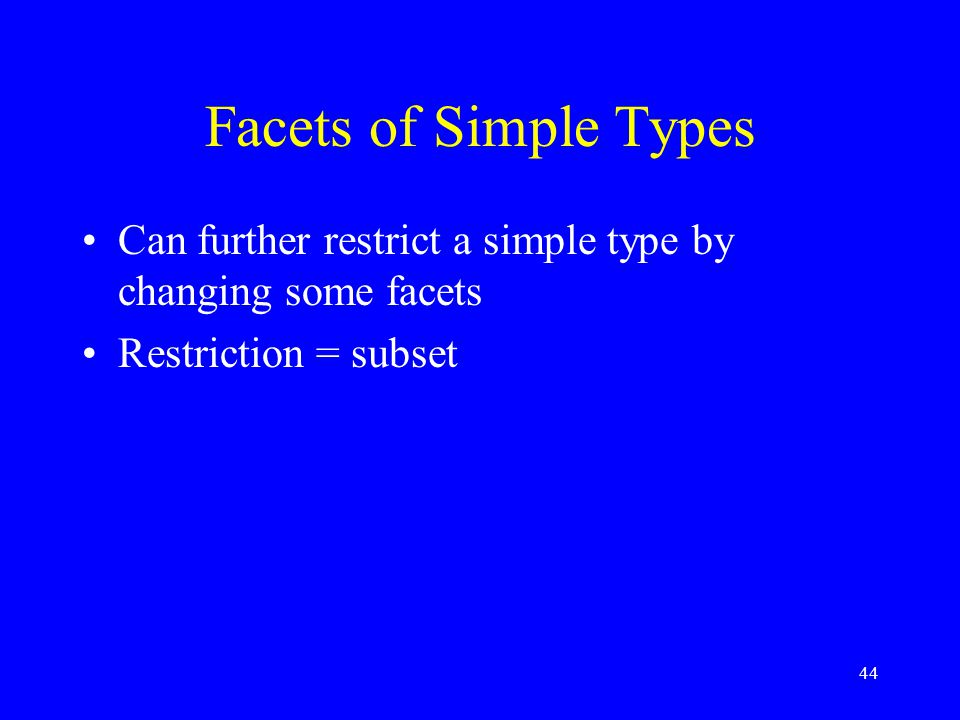 44 Facets of Simple Types Can further restrict a simple type by changing some facets Restriction = subset