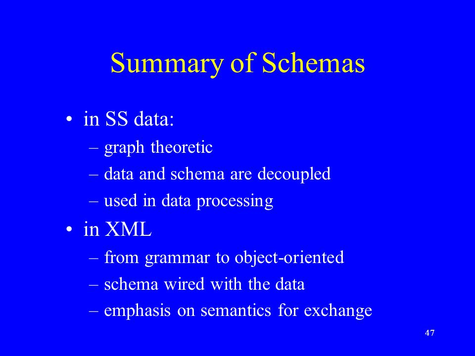 47 Summary of Schemas in SS data: –graph theoretic –data and schema are decoupled –used in data processing in XML –from grammar to object-oriented –schema wired with the data –emphasis on semantics for exchange