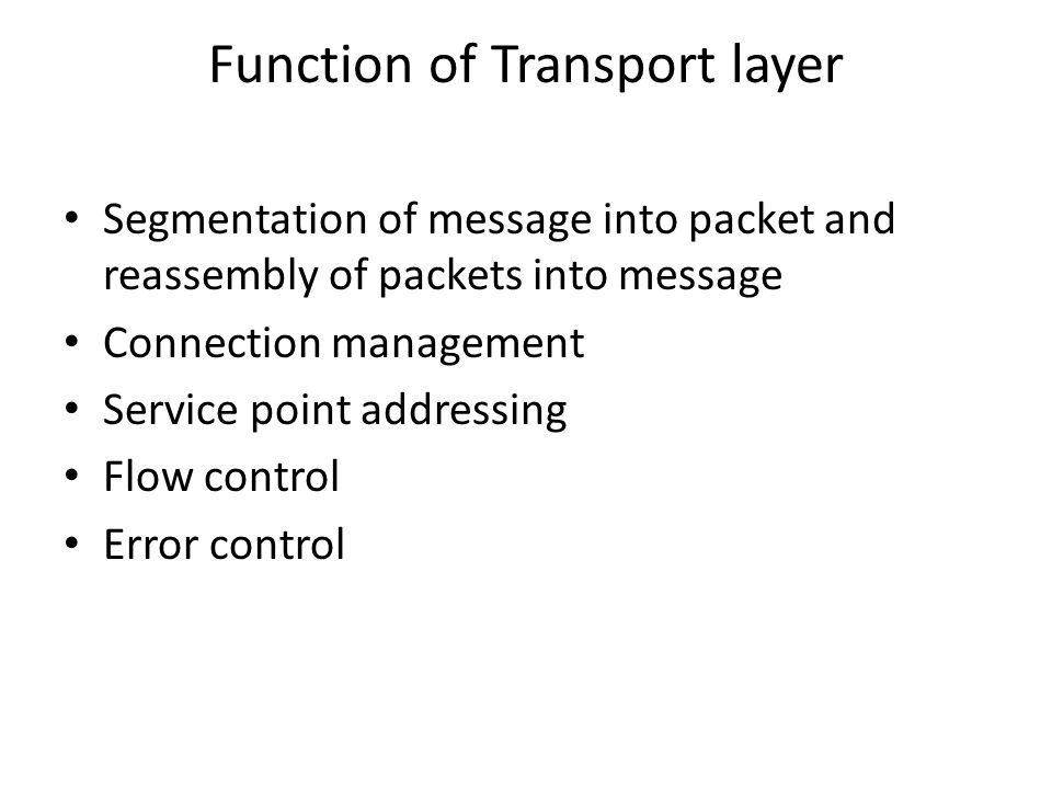 Function of Transport layer Segmentation of message into packet and reassembly of packets into message Connection management Service point addressing Flow control Error control
