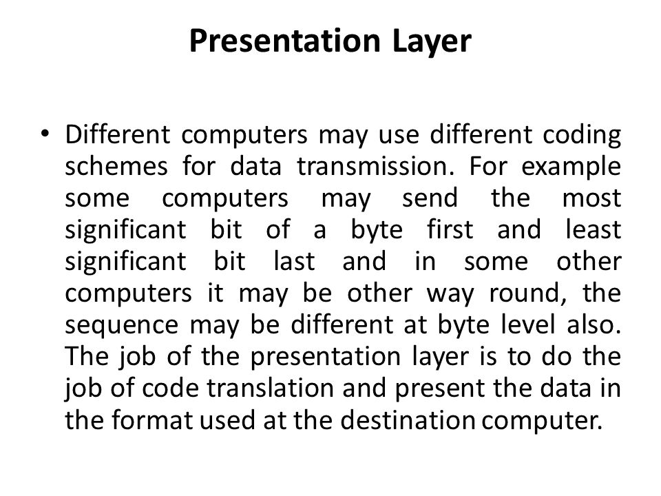 Presentation Layer Different computers may use different coding schemes for data transmission.