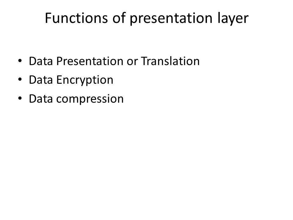 Functions of presentation layer Data Presentation or Translation Data Encryption Data compression