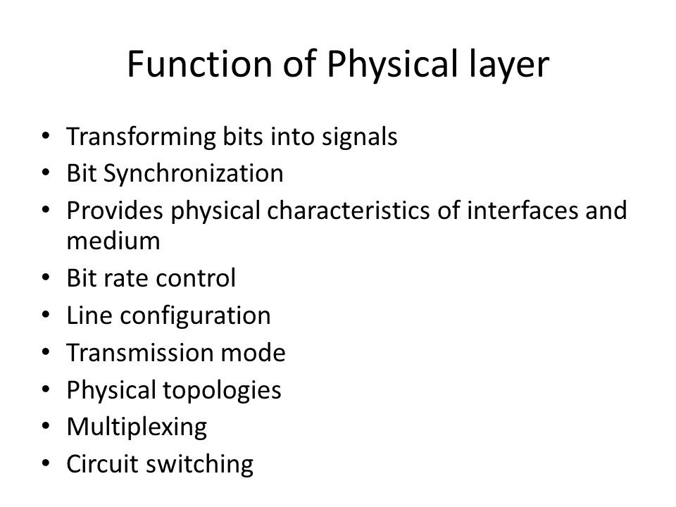 Function of Physical layer Transforming bits into signals Bit Synchronization Provides physical characteristics of interfaces and medium Bit rate control Line configuration Transmission mode Physical topologies Multiplexing Circuit switching