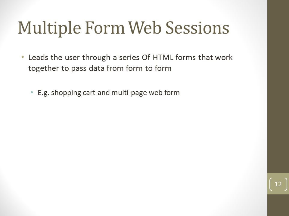 Multiple Form Web Sessions Leads the user through a series Of HTML forms that work together to pass data from form to form E.g.