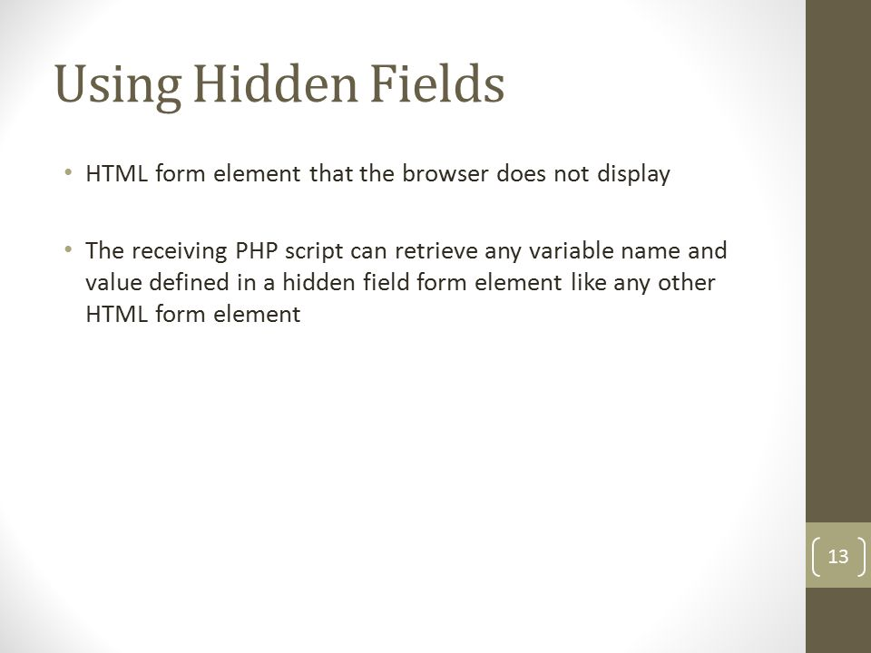 Using Hidden Fields HTML form element that the browser does not display The receiving PHP script can retrieve any variable name and value defined in a hidden field form element like any other HTML form element 13