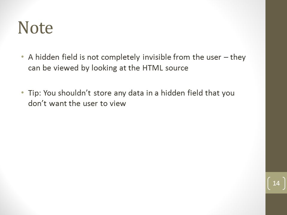 Note A hidden field is not completely invisible from the user – they can be viewed by looking at the HTML source Tip: You shouldn't store any data in a hidden field that you don't want the user to view 14