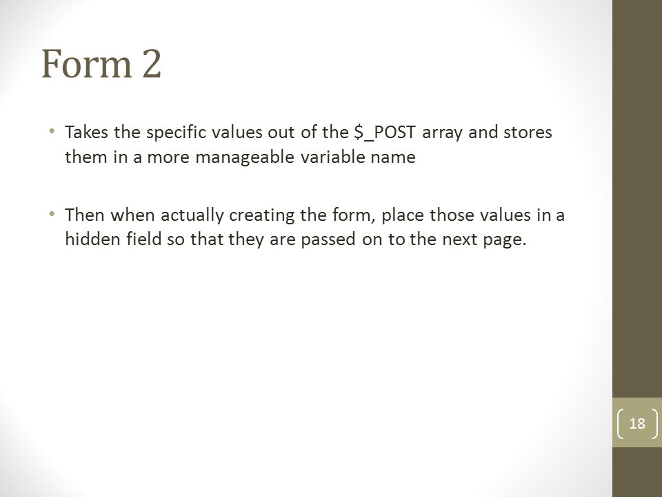 Form 2 Takes the specific values out of the $_POST array and stores them in a more manageable variable name Then when actually creating the form, place those values in a hidden field so that they are passed on to the next page.