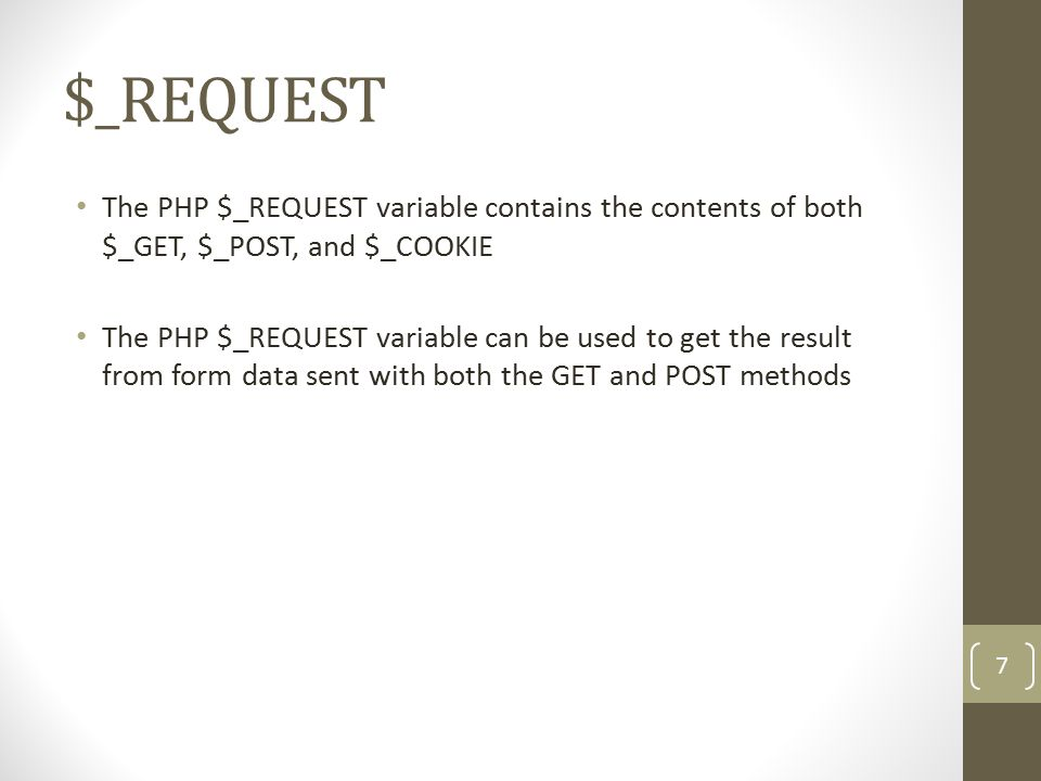 $_REQUEST The PHP $_REQUEST variable contains the contents of both $_GET, $_POST, and $_COOKIE The PHP $_REQUEST variable can be used to get the result from form data sent with both the GET and POST methods 7