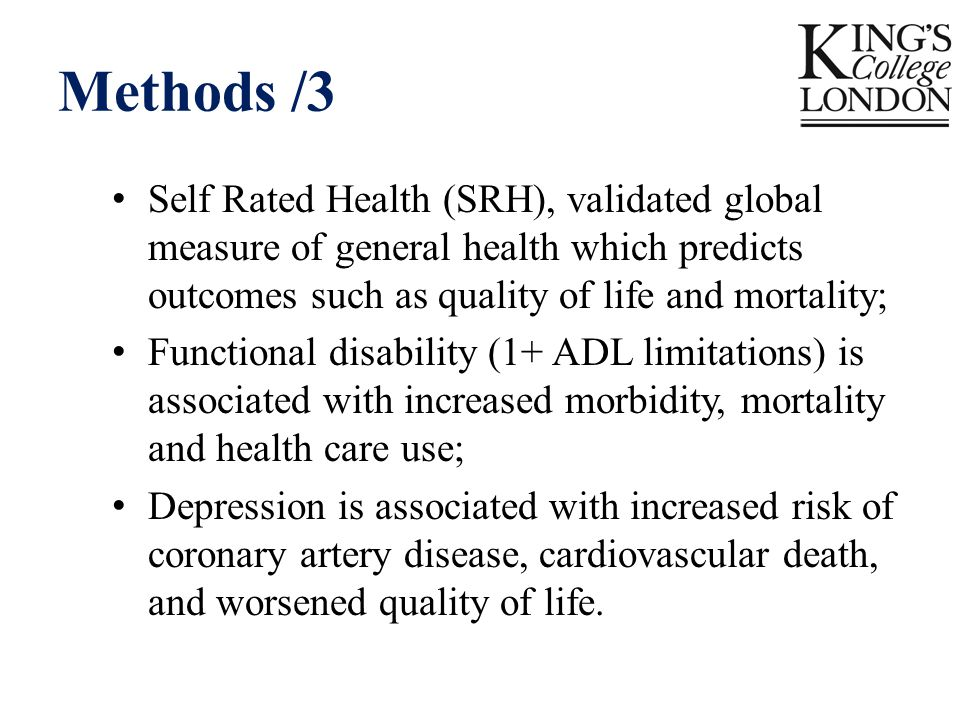 Methods /3 Self Rated Health (SRH), validated global measure of general health which predicts outcomes such as quality of life and mortality; Functional disability (1+ ADL limitations) is associated with increased morbidity, mortality and health care use; Depression is associated with increased risk of coronary artery disease, cardiovascular death, and worsened quality of life.